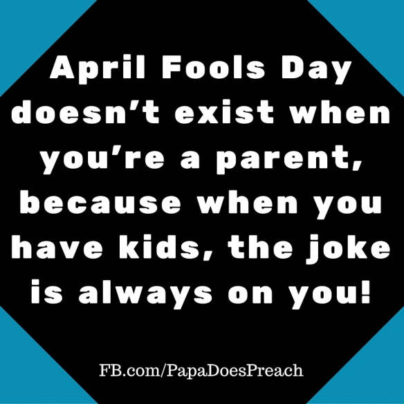 April Fools Day doesn't exist when you're a parent, because when you have kids, the